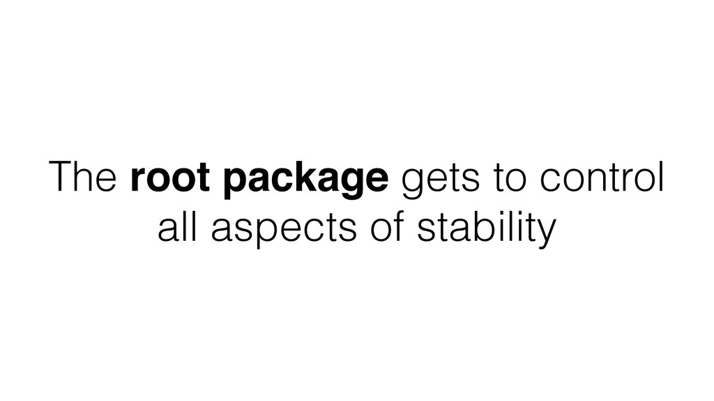 The root package gets to control all aspects of...