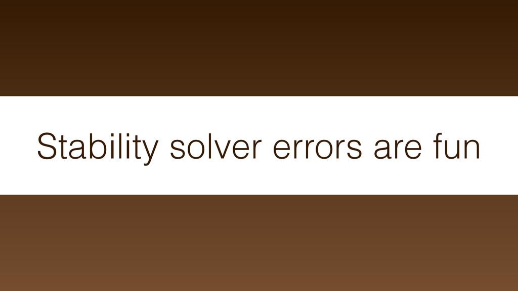 Stability solver errors are fun