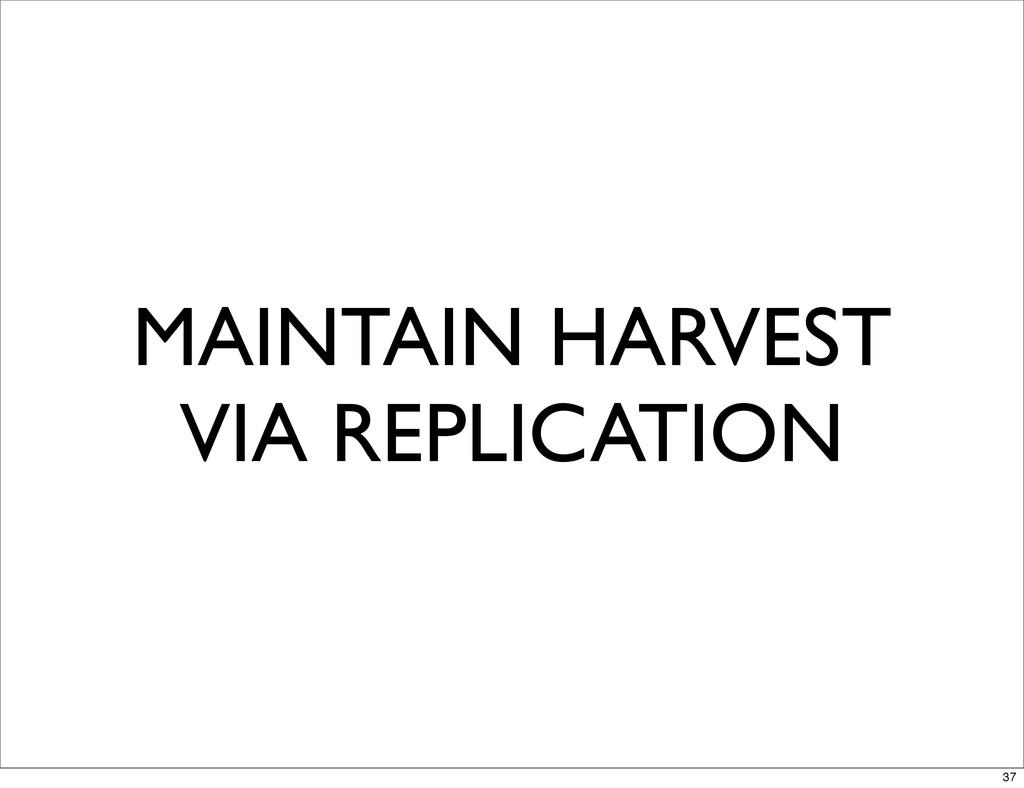 MAINTAIN HARVEST VIA REPLICATION 37