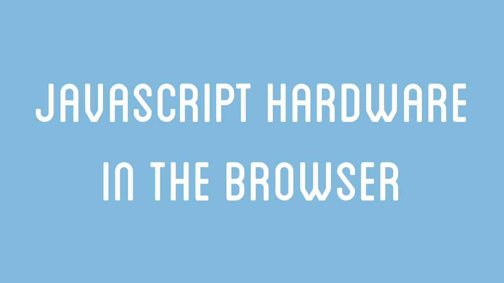JavaSCript Hardware in the browser