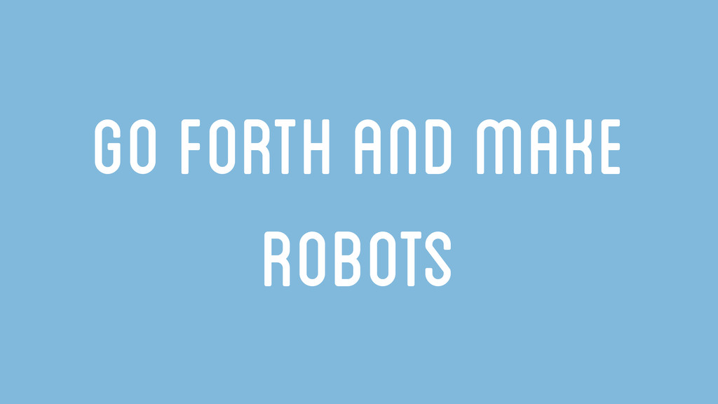 Go forth and make robots