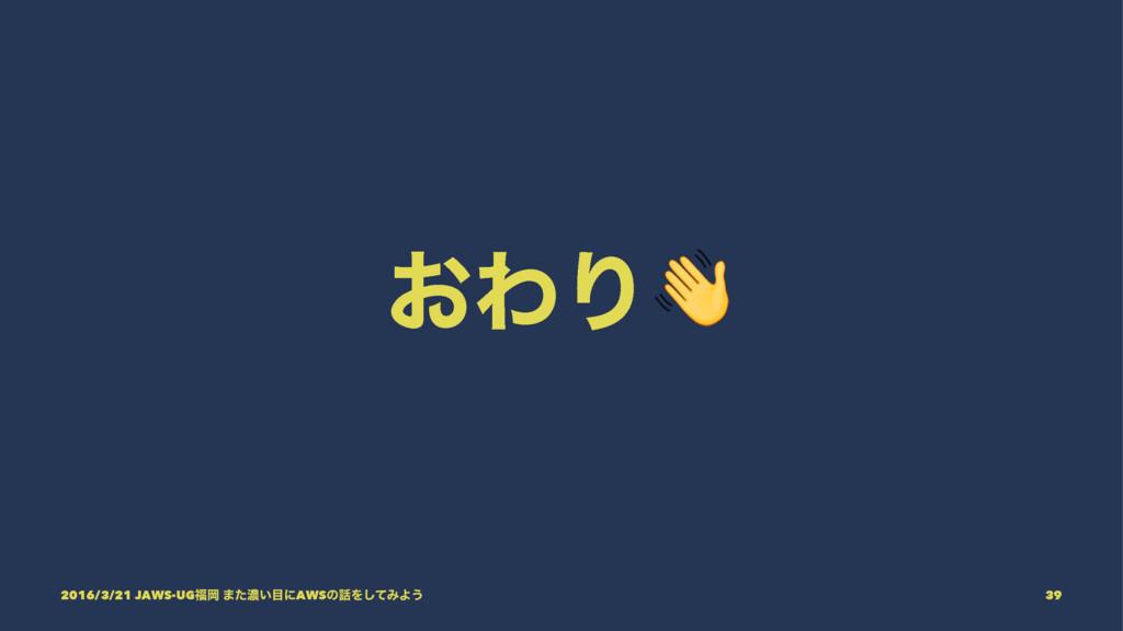 ͓ΘΓ! 2016/3/21 JAWS-UGԬ ·ͨೱ͍ʹAWSͷΛͯ͠ΈΑ͏ 39