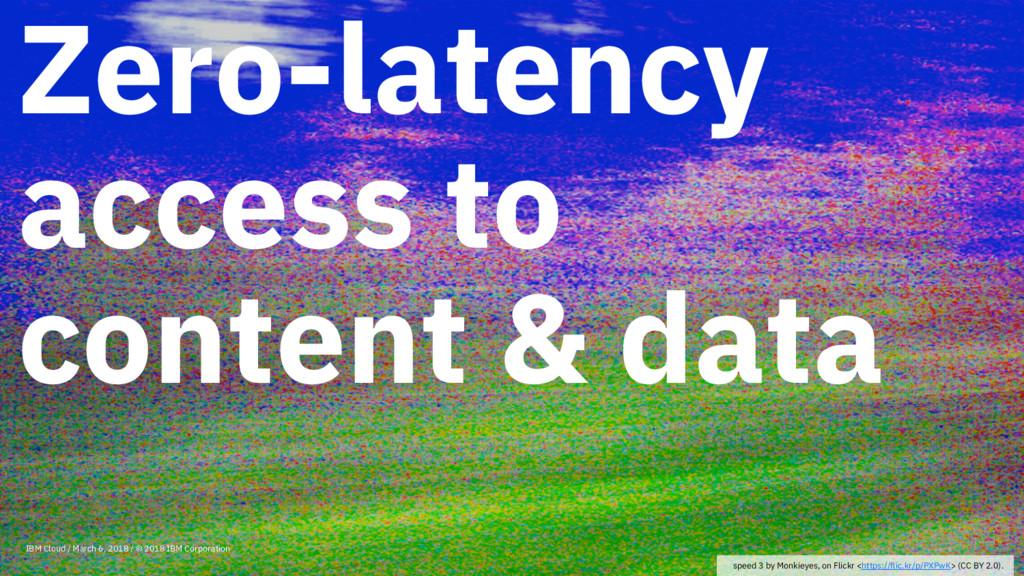 Zero-latency access to content & data IBM Cloud...