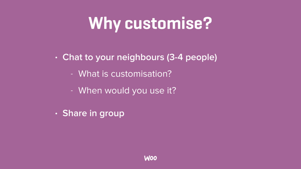 Why customise? • Chat to your neighbours (3-4 p...