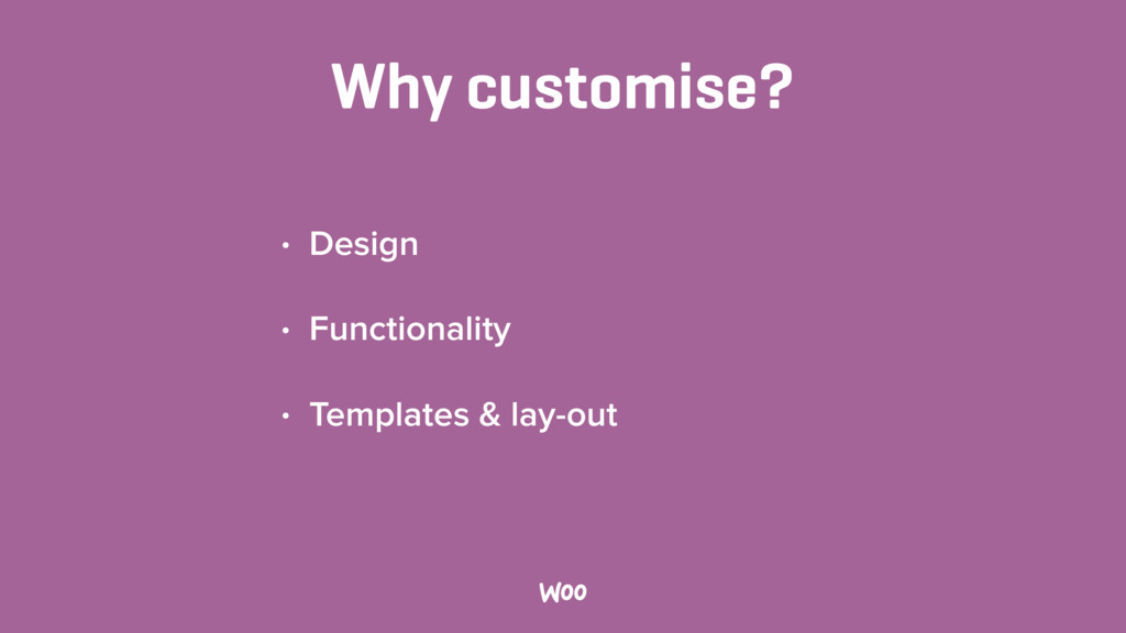 Why customise? • Design • Functionality • Templ...