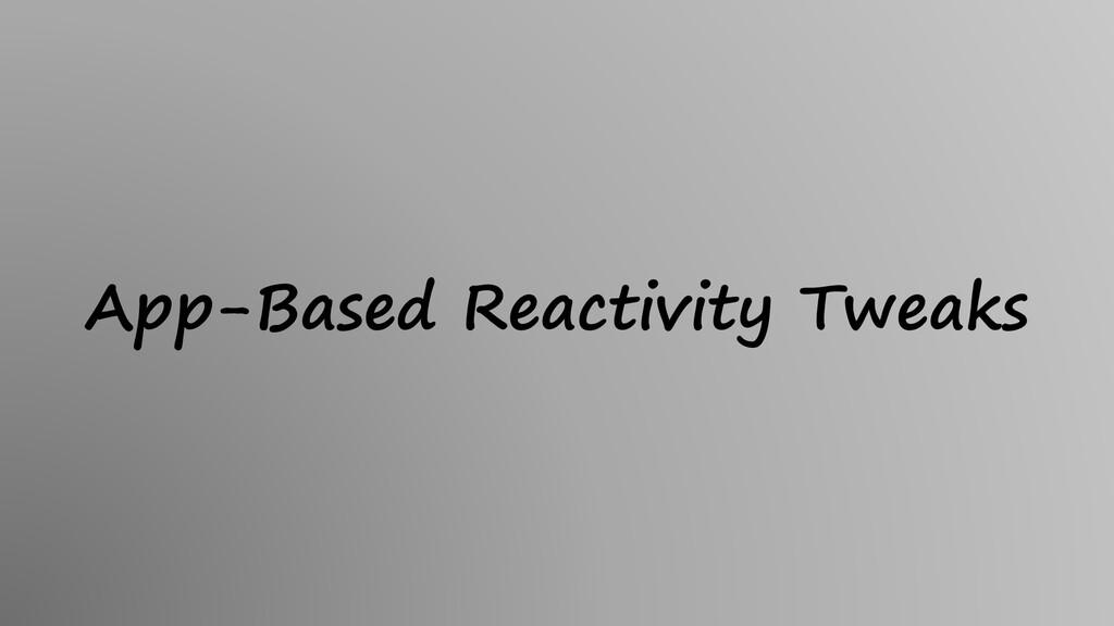 App-Based Reactivity Tweaks