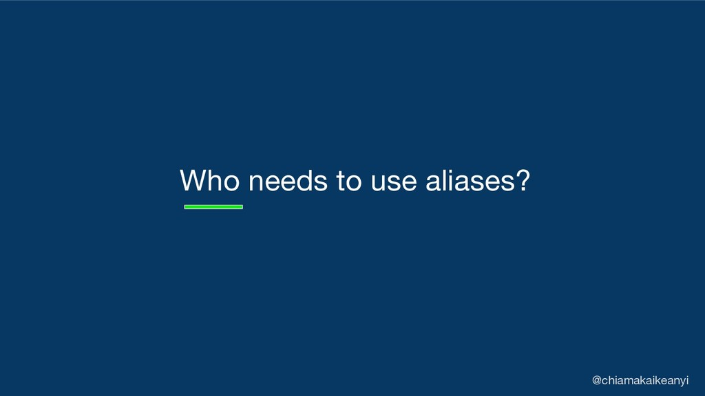 Who needs to use aliases? @chiamakaikeanyi