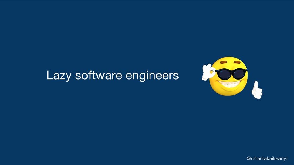 Lazy software engineers @chiamakaikeanyi