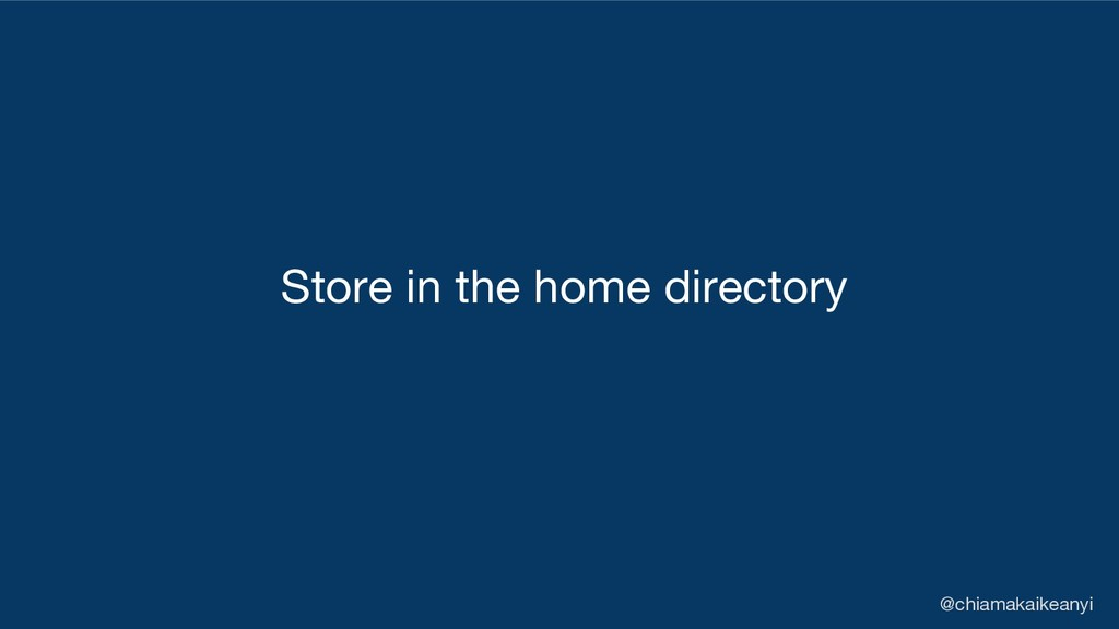 Store in the home directory @chiamakaikeanyi