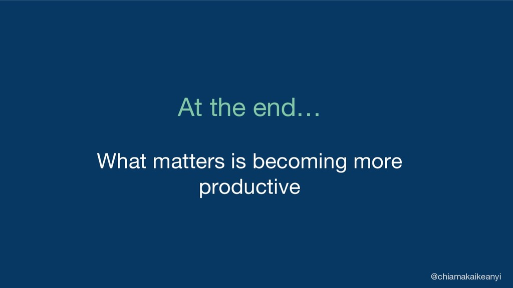 At the end… What matters is becoming more produ...