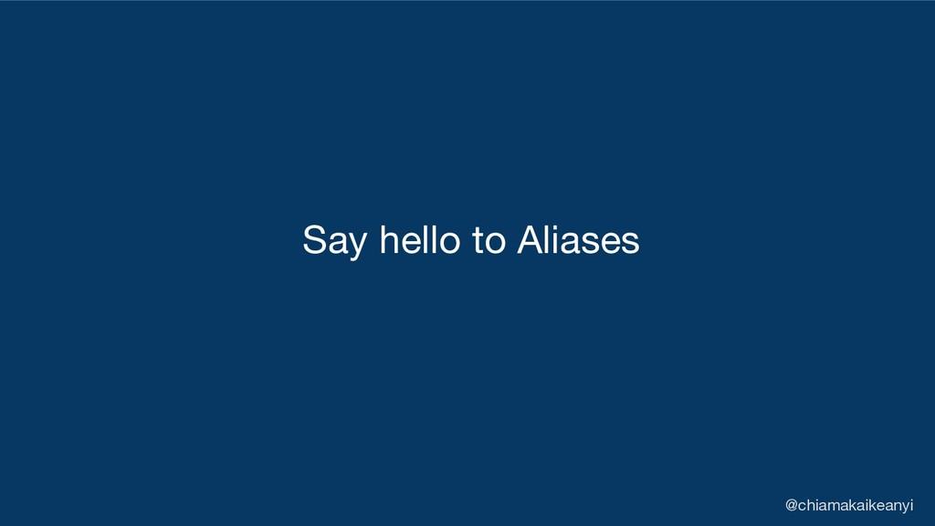 Say hello to Aliases @chiamakaikeanyi