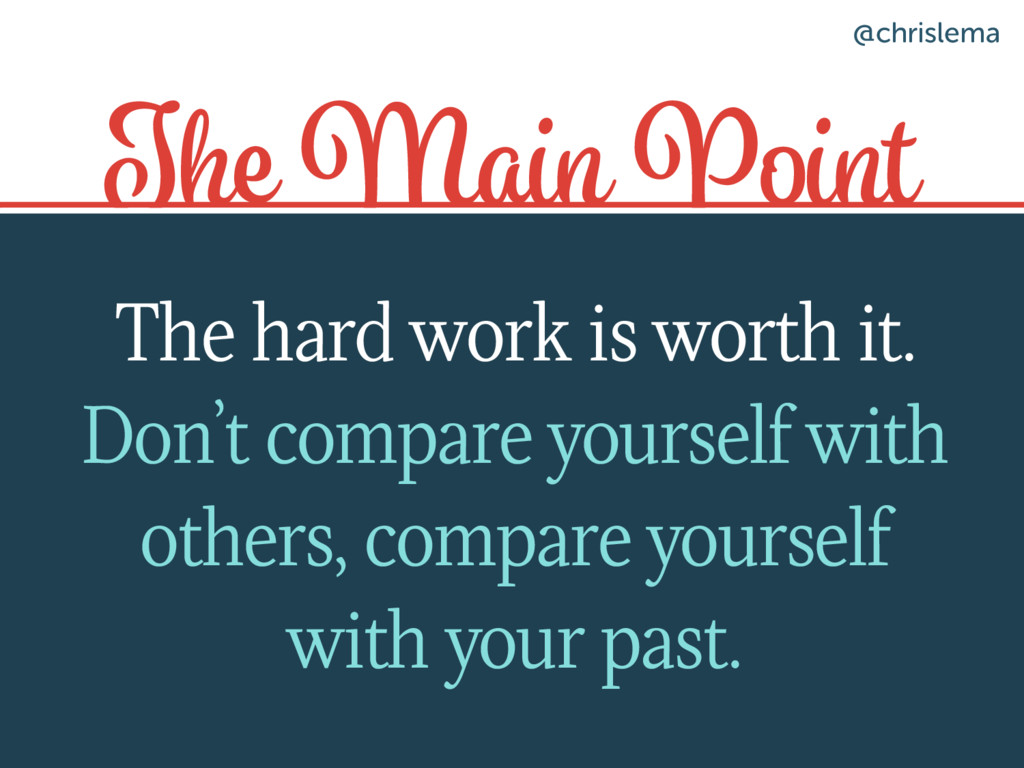 The Main Point The hard work is worth it. Don't...