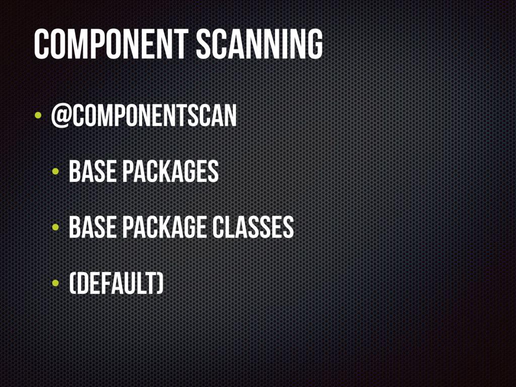 Component scanning • @Componentscan • base Pack...
