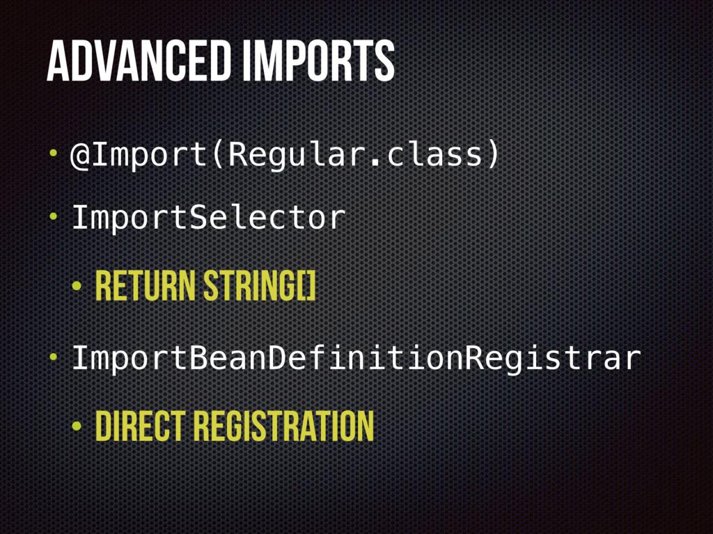 Advanced ImportS • @Import(Regular.class) • Imp...