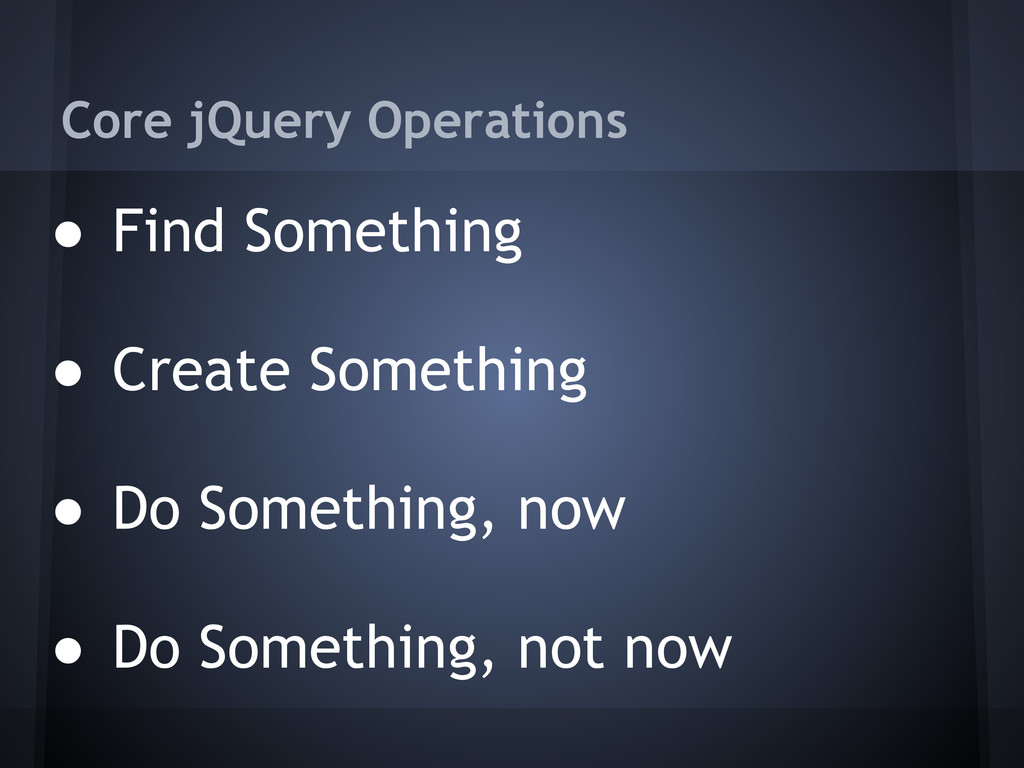 Core jQuery Operations ● Find Something ● Creat...