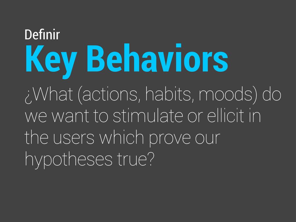 Definir Key Behaviors ¿What (actions, habits, mo...