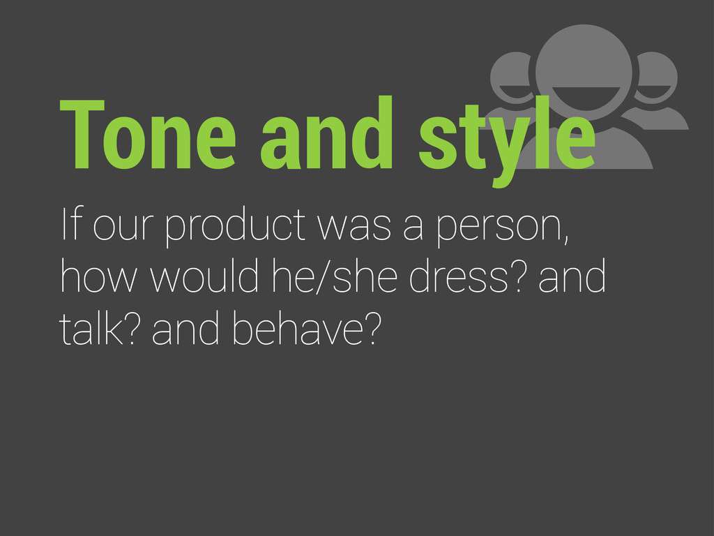 Tone and style If our product was a person, how...