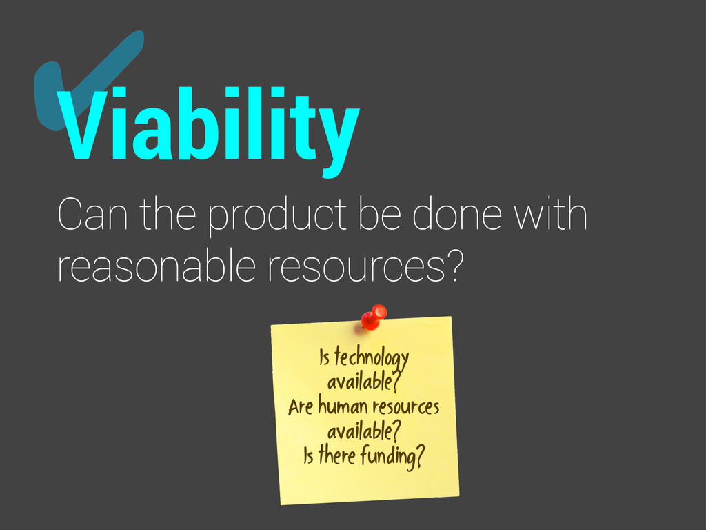 ✔ Viability Can the product be done with reason...