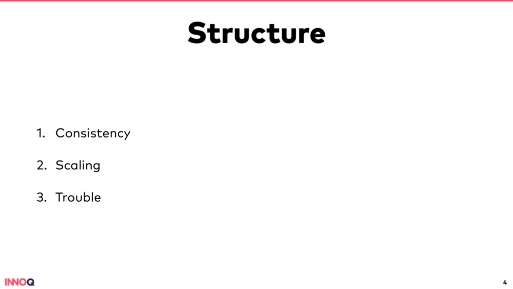 Structure 1. Consistency 2. Scaling 3. Trouble 4