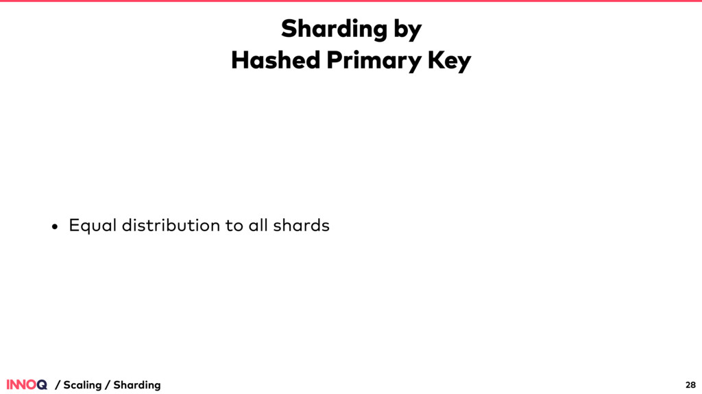 Sharding by Hashed Primary Key • Equal distribu...