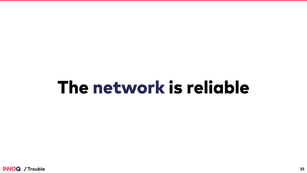 The network is reliable 35 / Trouble