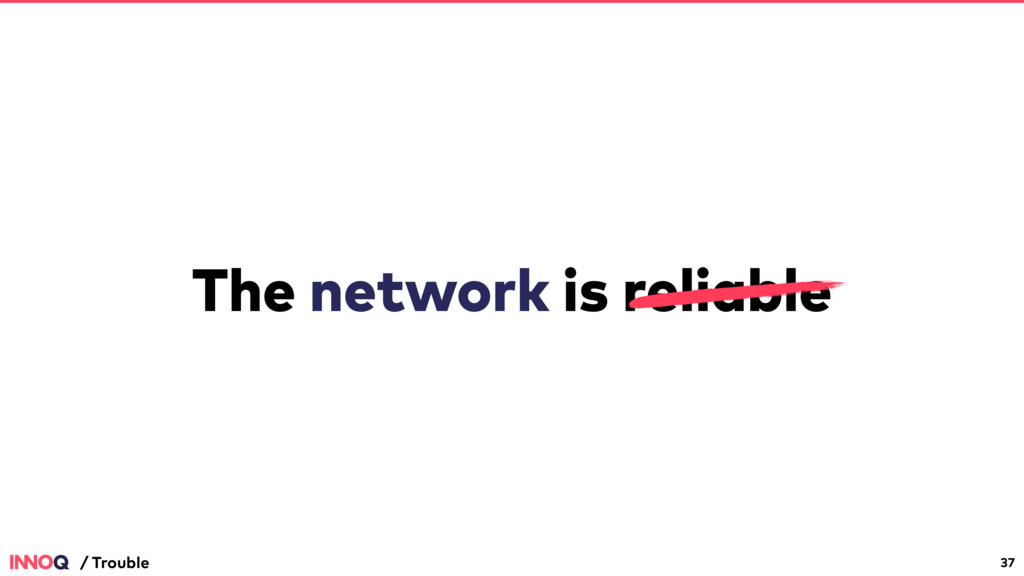 The network is reliable 37 / Trouble