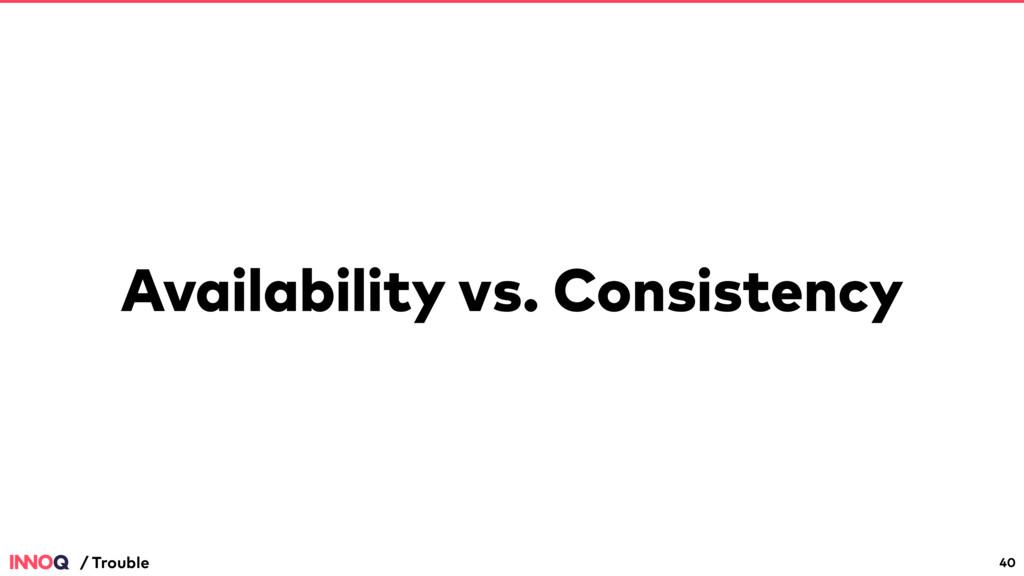 Availability vs. Consistency 40 / Trouble