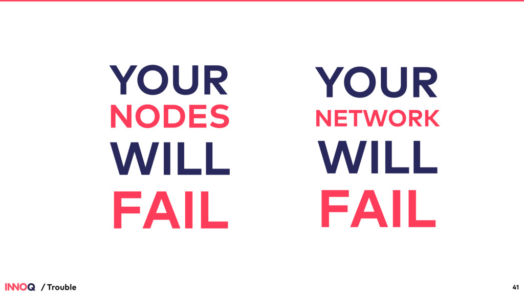 41 / Trouble YOUR NODES WILL FAIL YOUR NETWORK ...