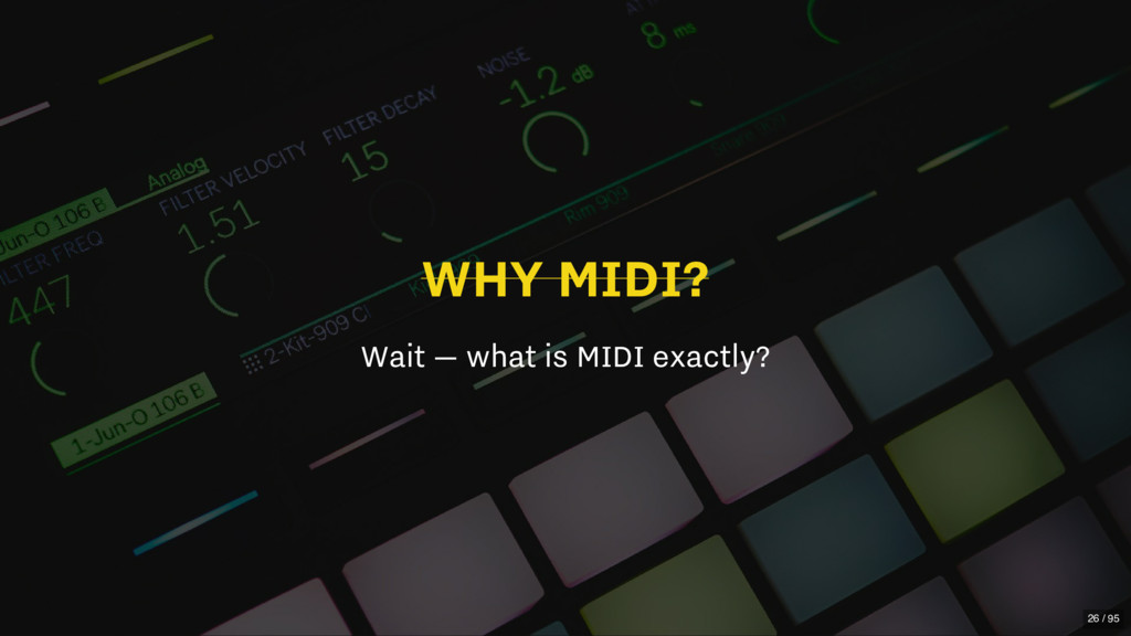 WHY MIDI? Wait — what is MIDI exactly? 26 / 95