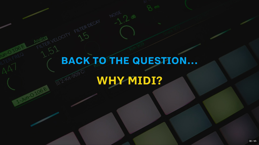 BACK TO THE QUESTION... WHY MIDI? 38 / 95