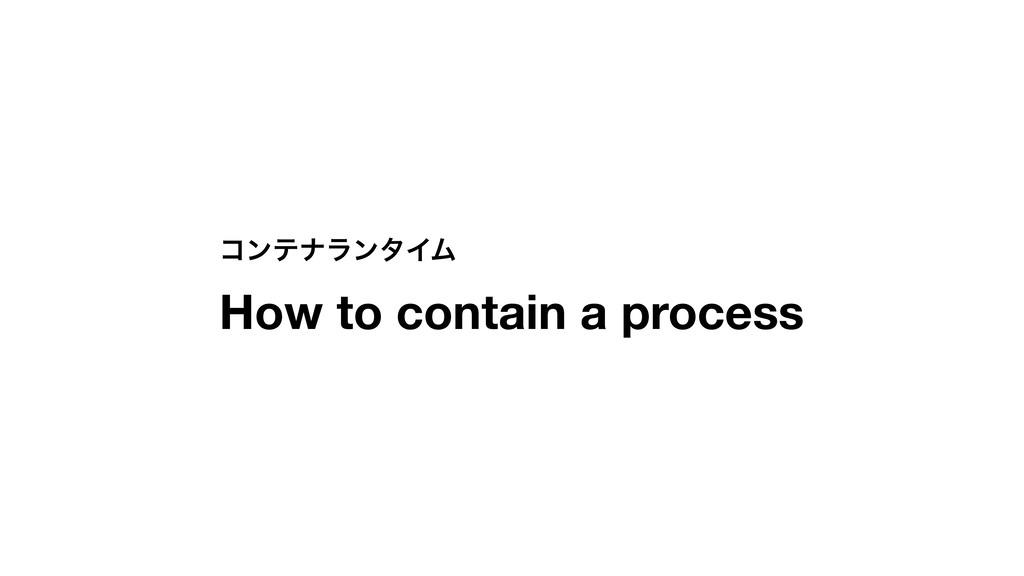 ίϯςφϥϯλΠϜ How to contain a process