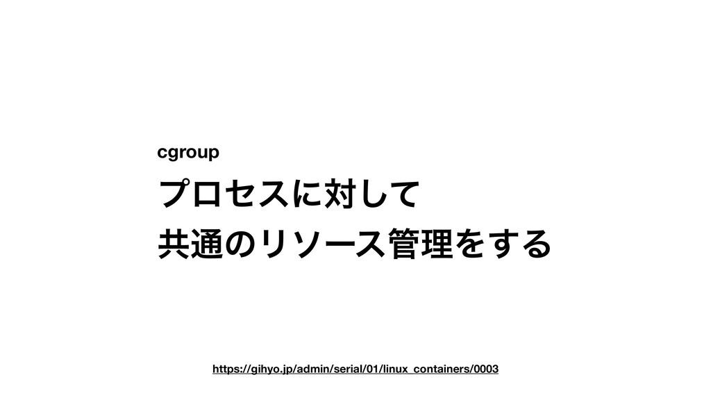 cgroup ϓϩηεʹରͯ͠ ڞ௨ͷϦιʔεཧΛ͢Δ https://gihyo.jp/a...