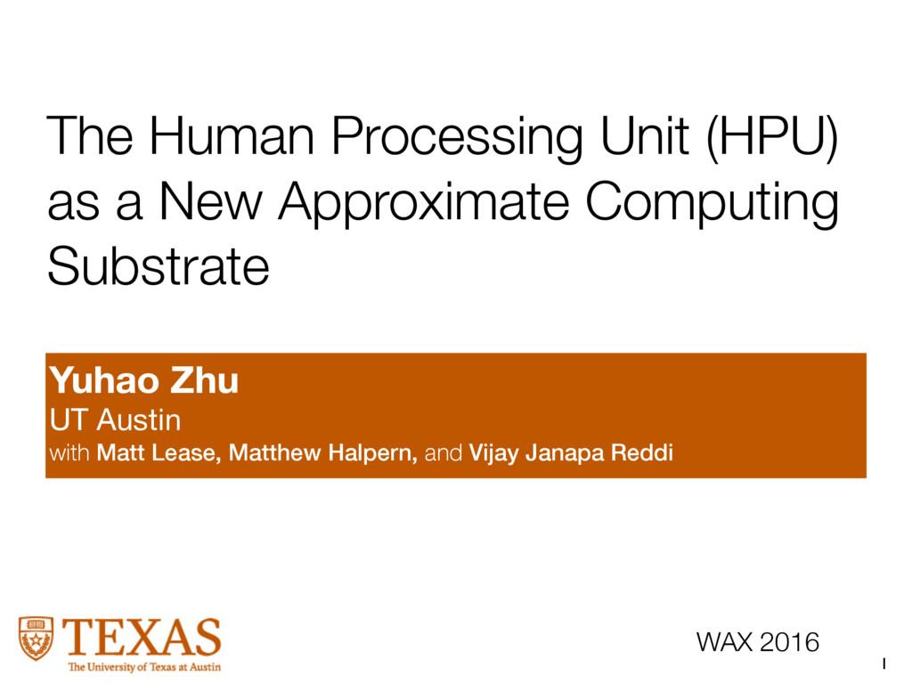 1 WAX 2016 The Human Processing Unit (HPU) as a...