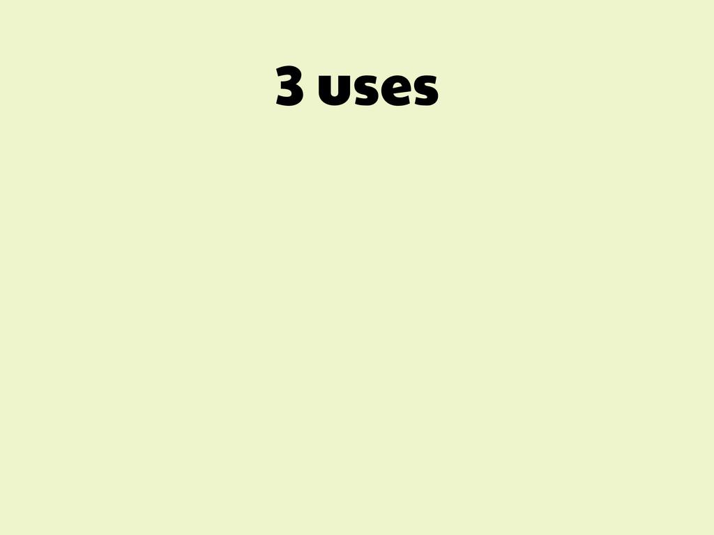 3 uses