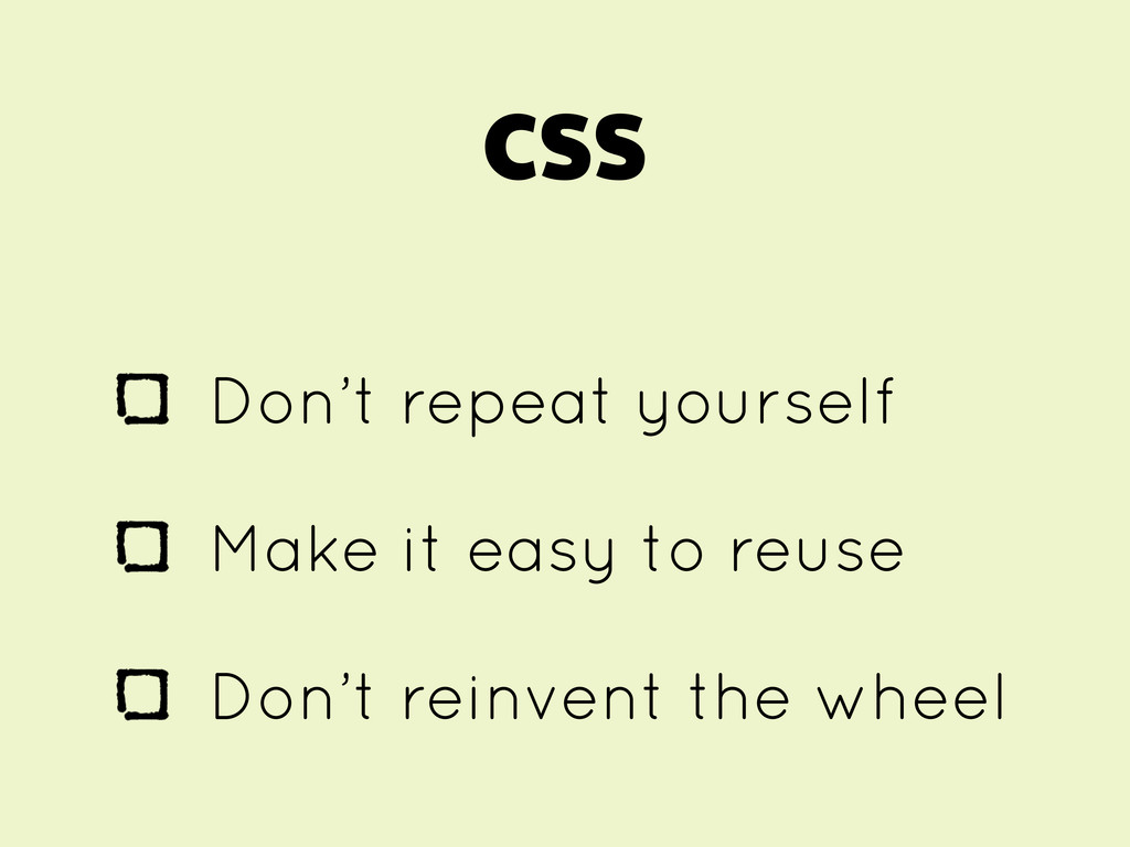 CSS Don't repeat yourself Make it easy to reuse...