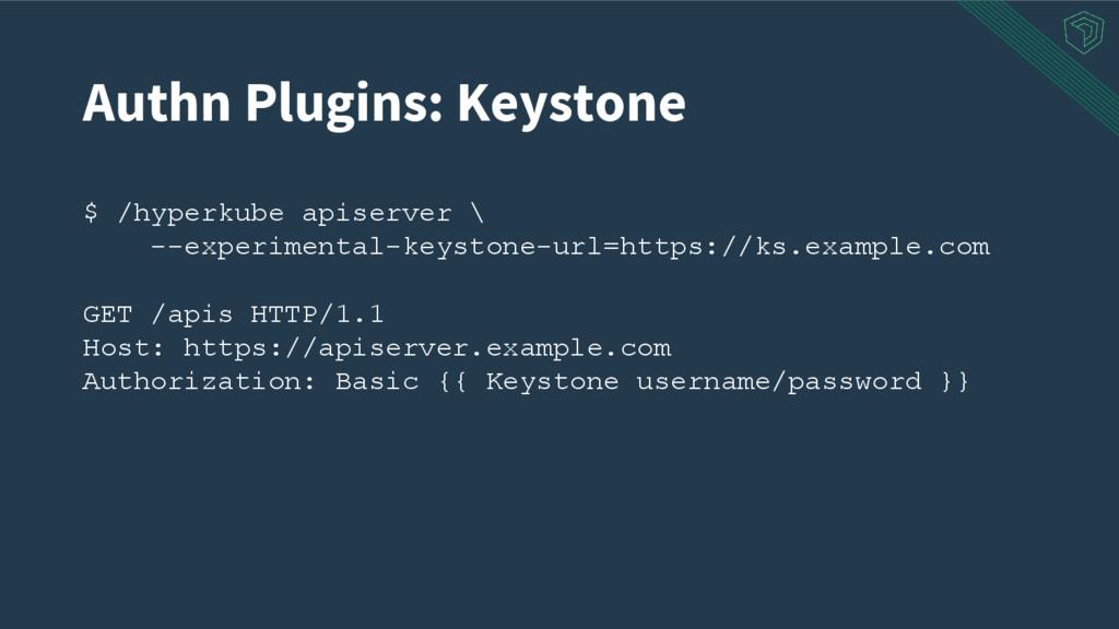 Authn Plugins: Keystone $ /hyperkube apiserver ...