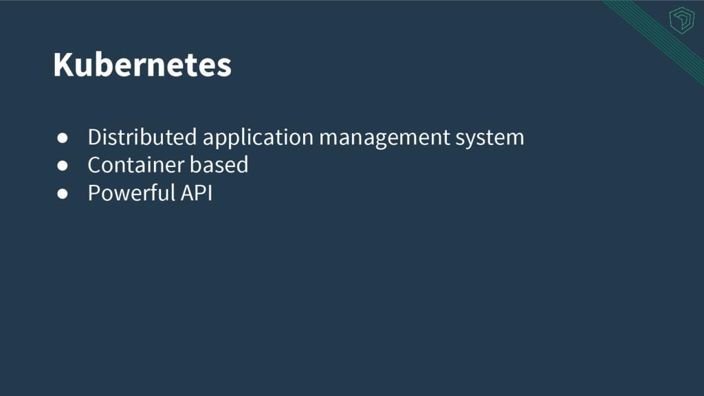 Kubernetes ● Distributed application management...