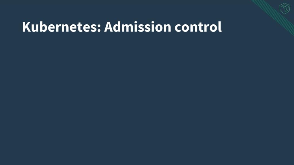 Kubernetes: Admission control