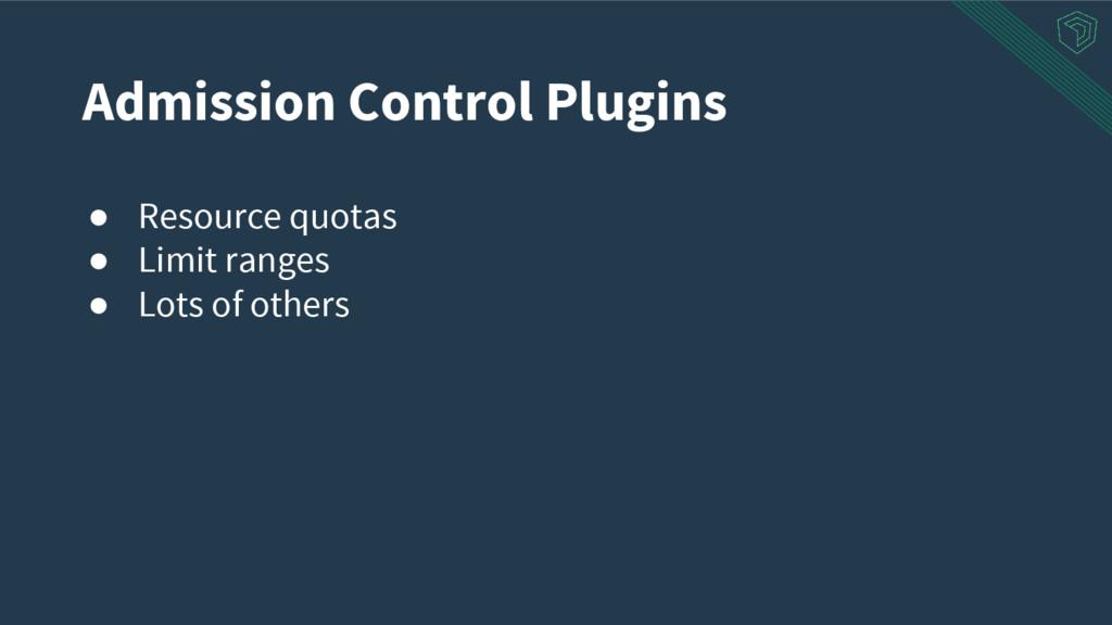 Admission Control Plugins ● Resource quotas ● L...