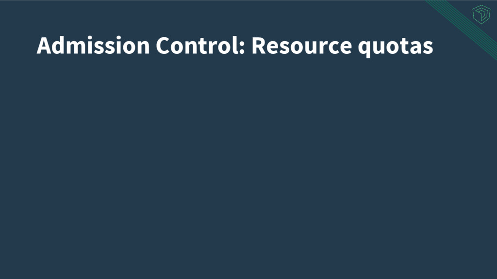 Admission Control: Resource quotas