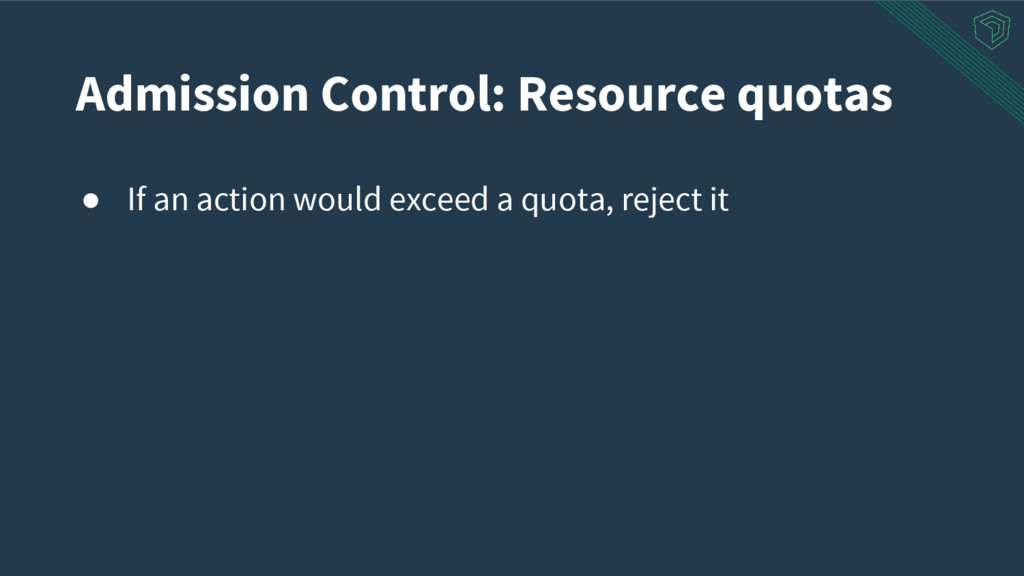 Admission Control: Resource quotas ● If an acti...