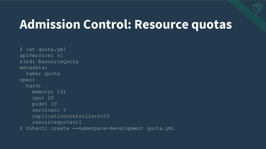 Admission Control: Resource quotas $ cat quota....