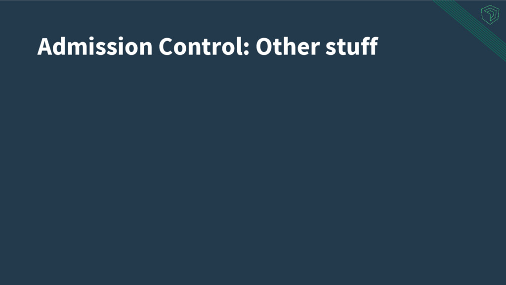 Admission Control: Other stuff