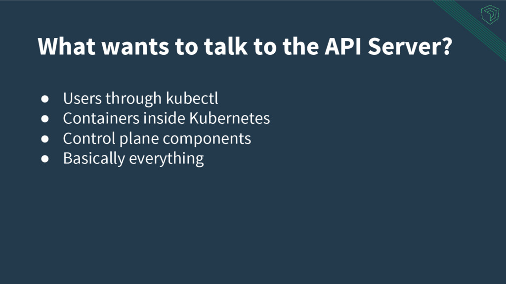 What wants to talk to the API Server? ● Users t...