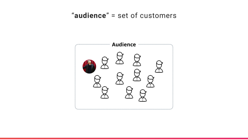 """audience"" = set of customers Audience"