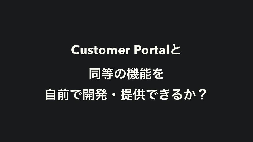 Customer Portalͱ ಉͷػΛ ࣗલͰ։ൃɾఏڙͰ͖Δ͔ʁ