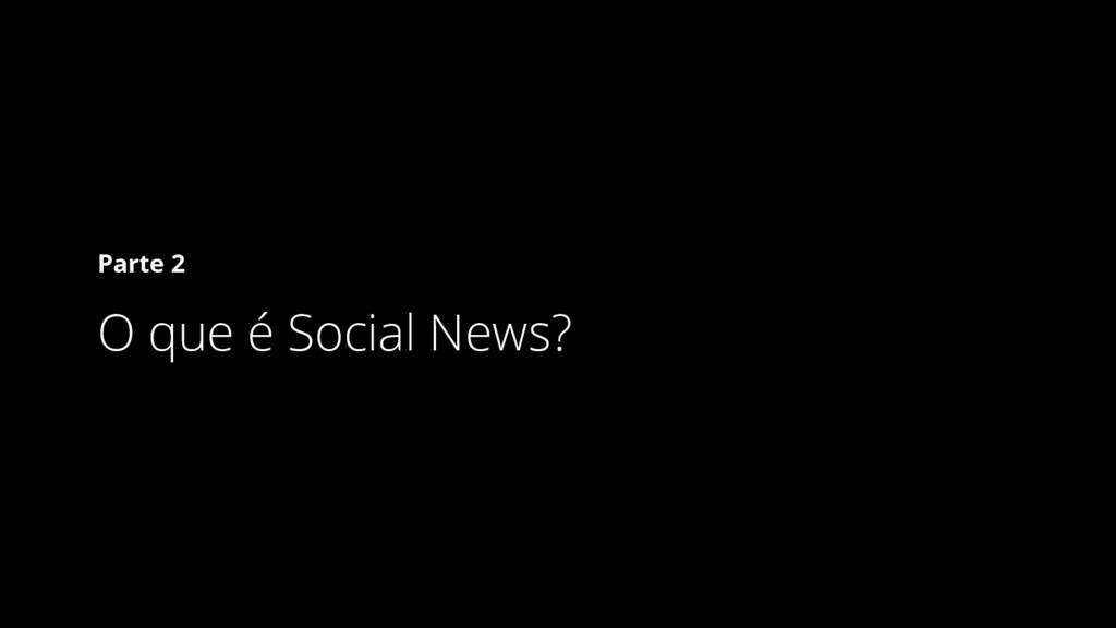 Parte 2 O que é Social News?