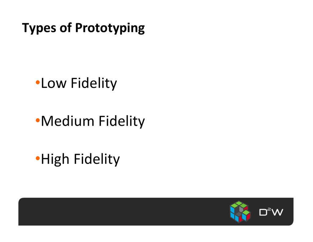 Types of Prototyping  •Low Fidelit...