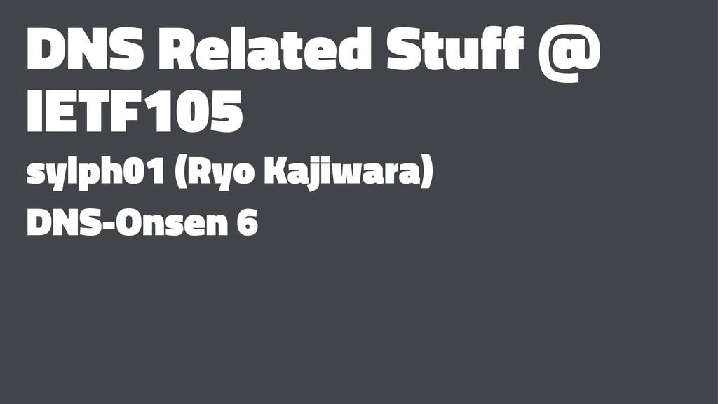 DNS Related Stuff @ IETF105 sylph01 (Ryo Kajiwa...