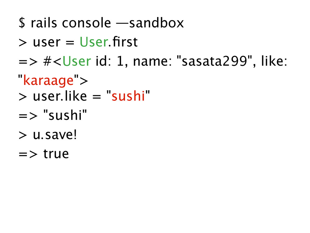 $ rails console —sandbox > user = User.first => ...